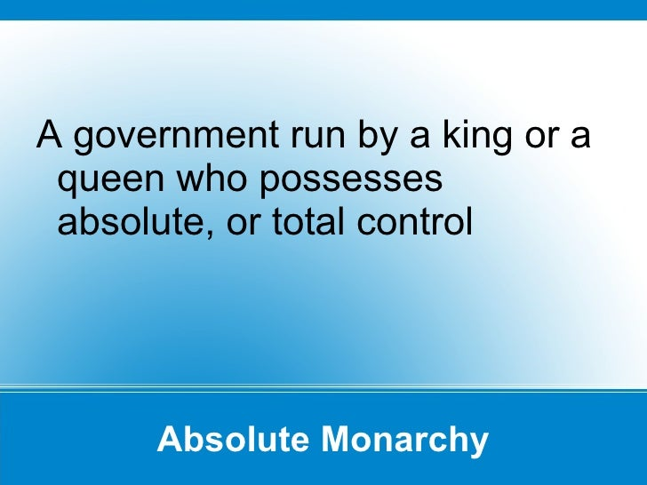 Absolute Monarchy A government run by a king or a queen who possesses absolute, or total control
