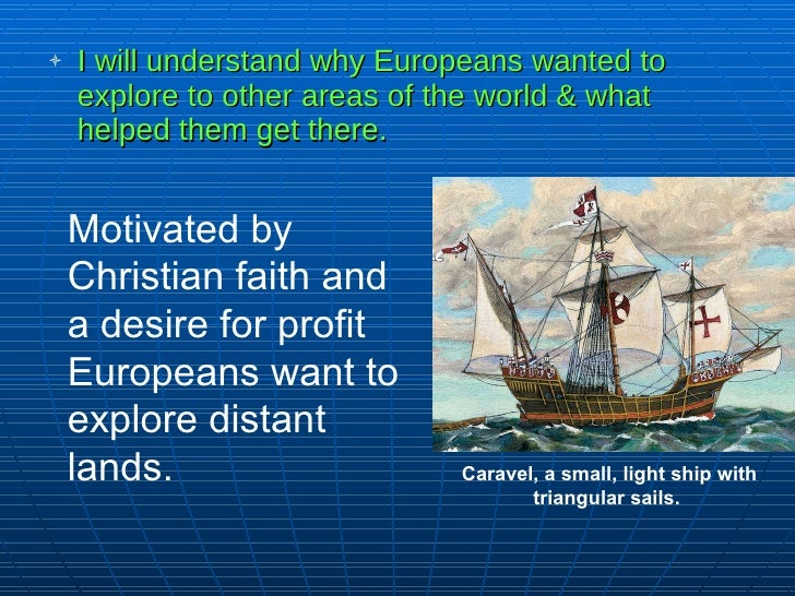 <ul><li>I will understand why Europeans wanted to explore to other areas of the world & what helped them get there. </li><...