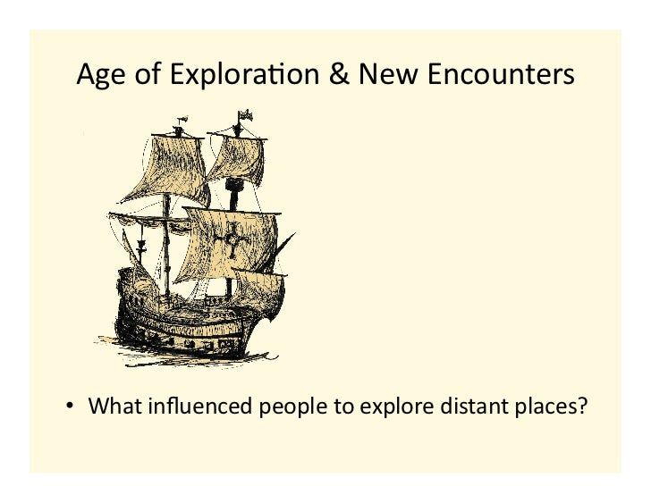 Age of Explora-on & New Encounters • What influenced people to explore distant places?