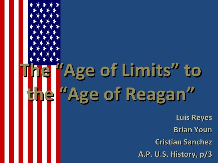 """The """"Age of Limits"""" to the """"Age of Reagan""""                          Luis Reyes                         Brian Youn         ..."""