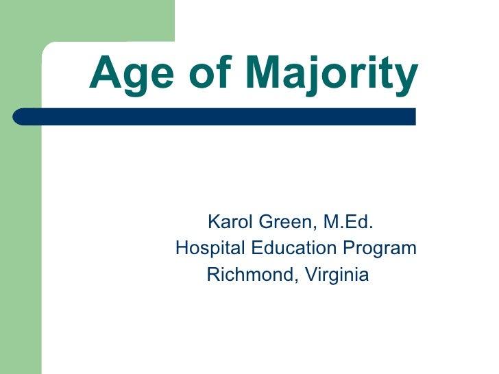 Age of Majority   <ul><li>Karol Green, M.Ed. </li></ul><ul><li>Hospital Education Program </li></ul><ul><li>Richmond, Virg...