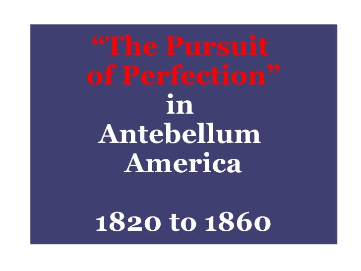 """"""" The Pursuit  of Perfection"""" in  Antebellum  America 1820 to 1860"""