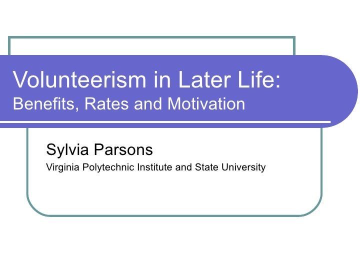 Volunteerism in Later Life:  Benefits, Rates and Motivation Sylvia Parsons Virginia Polytechnic Institute and State Univer...