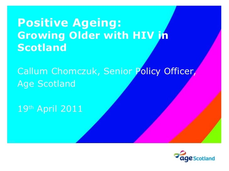 Positive Ageing: Growing Older with HIV in Scotland Callum Chomczuk, Senior Policy Officer, Age Scotland 19 th  April 2011...