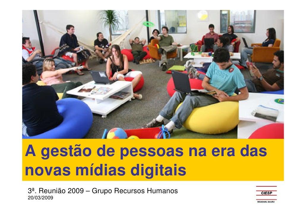 A gestão de pessoas na era das novas mídias digitais 3ª. Reunião 2009 – Grupo Recursos Humanos 20/03/2009