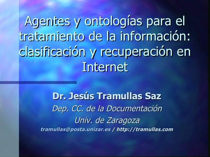 Agentes y ontologías para el tratamiento de la información: clasificación y recuperación en Internet Dr. Jesús Tramullas S...