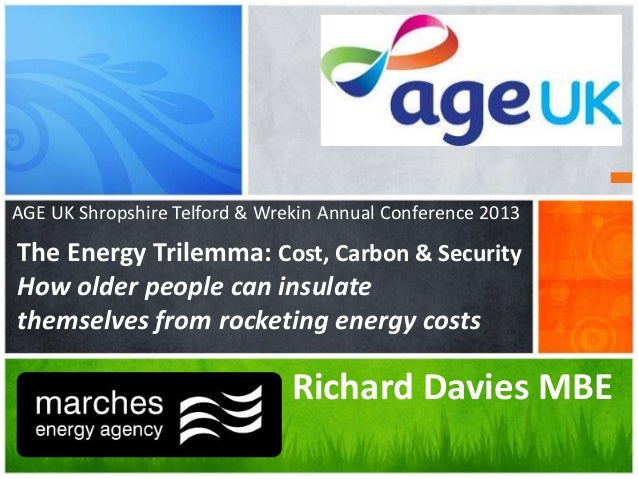 AGE UK Shropshire Telford & Wrekin Annual Conference 2013  The Energy Trilemma: Cost, Carbon & Security How older people c...