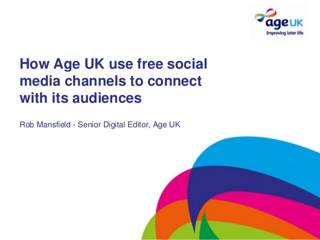 How Age UK use free socialmedia channels to connectwith its audiencesRob Mansfield - Senior Digital Editor, Age UK