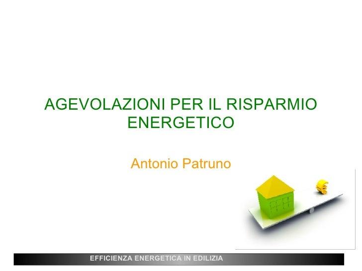 AGEVOLAZIONI PER IL RISPARMIO ENERGETICO Antonio Patruno EFFICIENZA ENERGETICA IN EDILIZIA