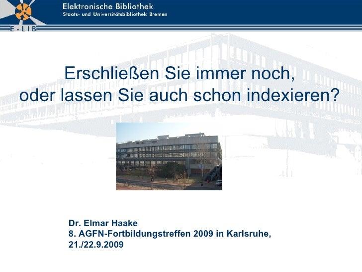 Erschließen Sie immer noch, oder lassen Sie auch schon indexieren? Dr. Elmar Haake 8. AGFN-Fortbildungstreffen 2009 in Kar...