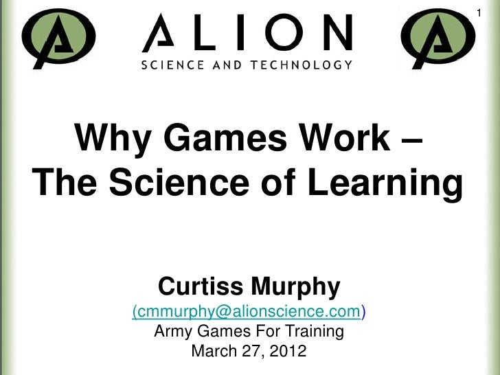 1  Why Games Work –The Science of Learning       Curtiss Murphy     (cmmurphy@alionscience.com)        Army Games For Trai...