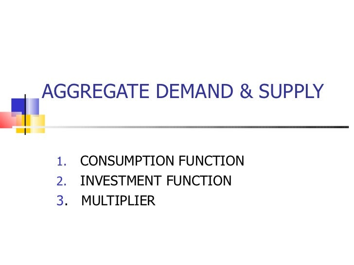 AGGREGATE DEMAND & SUPPLY <ul><li>CONSUMPTION FUNCTION </li></ul><ul><li>INVESTMENT FUNCTION </li></ul><ul><li>3 .  MULTIP...