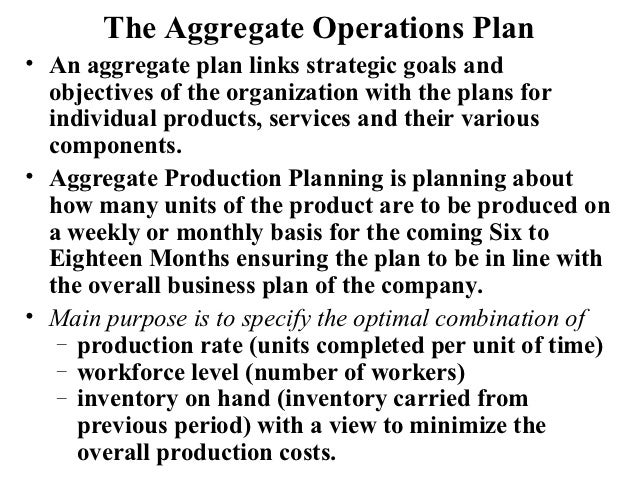 The Aggregate Operations Plan• An aggregate plan links strategic goals and  objectives of the organization with the plans ...