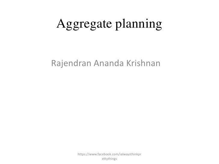 Aggregate planningRajendran Ananda Krishnan      https://www.facebook.com/ialwaysthinkpr                     ettythings