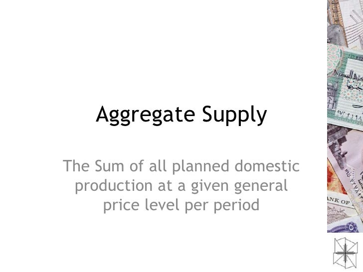 Aggregate SupplyThe Sum of all planned domestic production at a given general     price level per period
