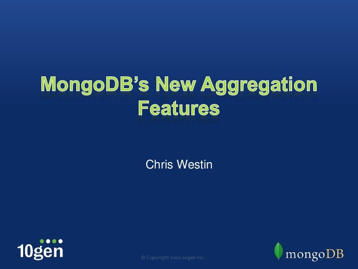 MongoDB's New Aggregation Features<br />Chris Westin<br />© Copyright 2010 10gen Inc.<br />