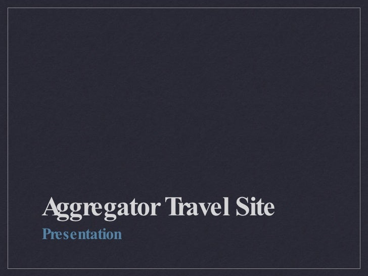 Aggregator Travel Site <ul><li>Presentation </li></ul>
