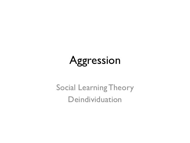 AggressionSocial Learning Theory   Deindividuation