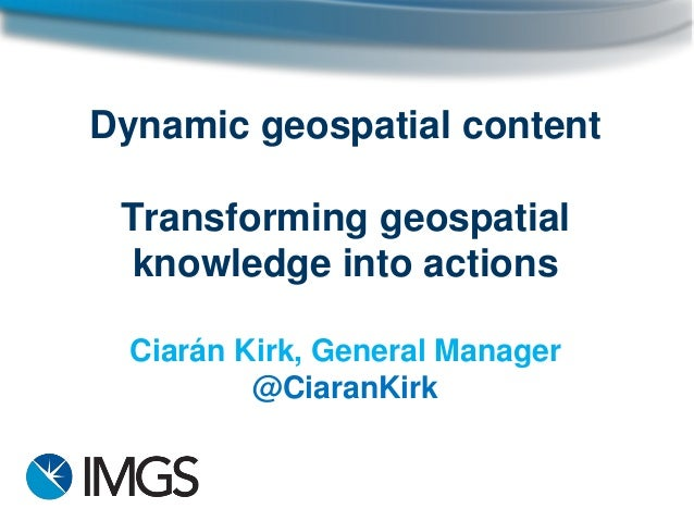 Dynamic geospatial content Transforming geospatial knowledge into actions Ciarán Kirk, General Manager @CiaranKirk