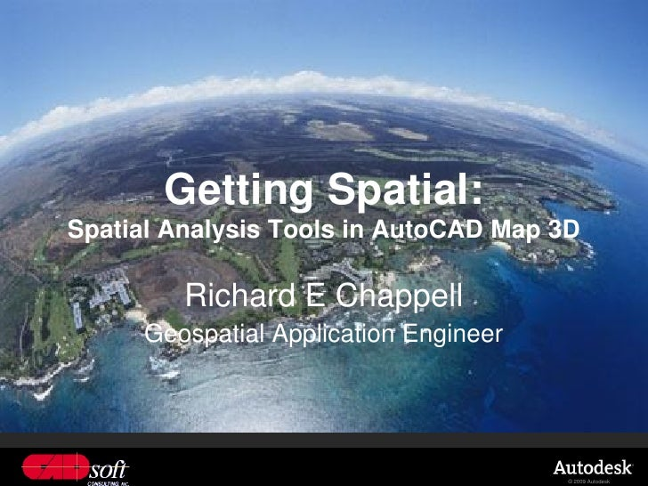 Getting Spatial: Spatial Analysis Tools in AutoCAD Map 3D           Richard E Chappell      Geospatial Application Enginee...