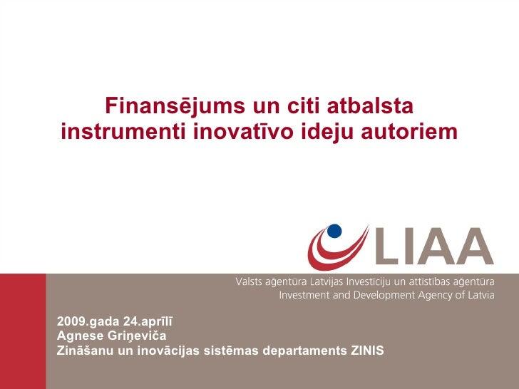 Finansējums un citi atbalsta instrumenti inovatīvo ideju autoriem 2009.gada 24.aprīlī Agnese Griņeviča Zināšanu un inovāci...