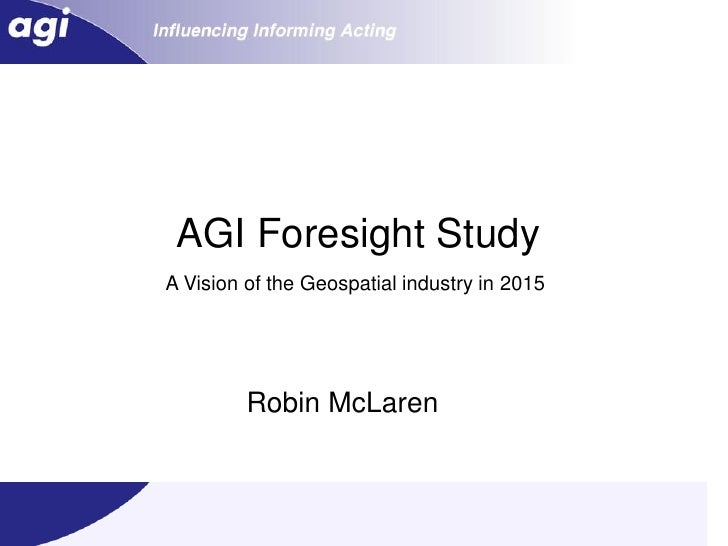 AGI Foresight Study A Vision of the Geospatial industry in 2015              Robin McLaren                                ...