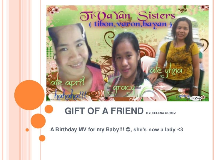 GIFT OF A FRIEND               BY: SELENA GOMEZA Birthday MV for my Baby!!! , she's now a lady <3