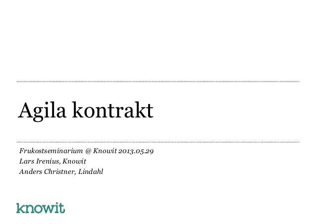 Agila kontraktFrukostseminarium @ Knowit 2013.05.29Lars Irenius, KnowitAnders Christner, Lindahl