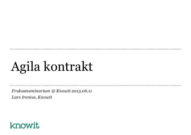 Agila kontraktFrukostseminarium @ Knowit 2013.06.11Lars Irenius, Knowit
