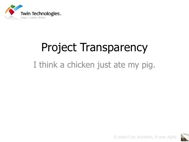 Project Transparency<br />I think a chicken just ate my pig.<br />It wasn't an accident, it was Agile.<br />