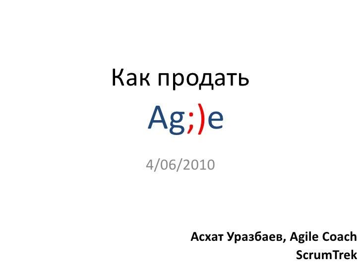 Как продать<br />4/06/2010<br />Ag;)e <br />Асхат Уразбаев, Agile Coach<br />ScrumTrek<br />