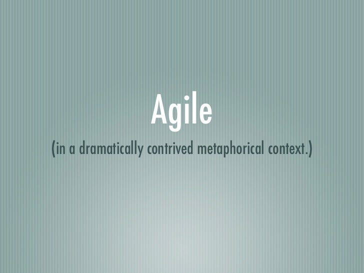 Agile(in a dramatically contrived metaphorical context.)