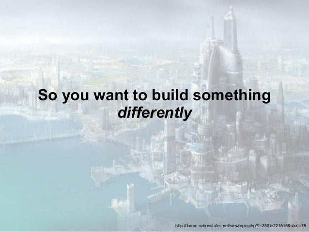 So you want to build somethingdifferentlyhttp://forum.nationstates.net/viewtopic.php?f=23&t=221515&start=75