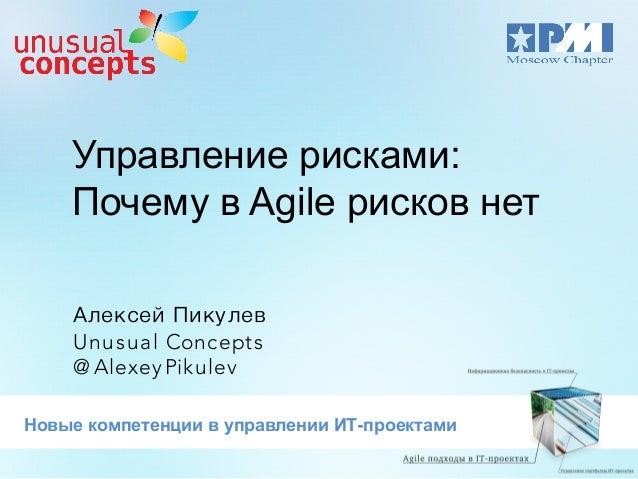 Управление рисками: Почему в Agile рисков нет Алексей Пикулев Unusual Concepts @ Alexey Pikulev Новые компетенции в управл...