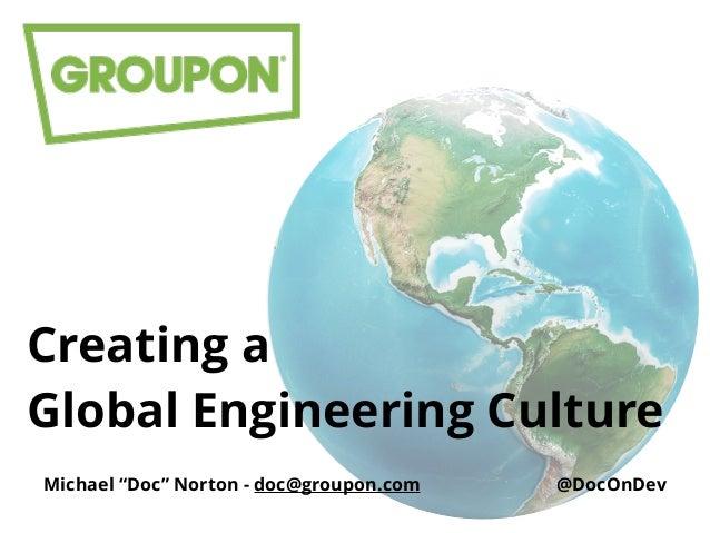 "Creating a Global Engineering Culture Michael ""Doc"" Norton - doc@groupon.com @DocOnDev"