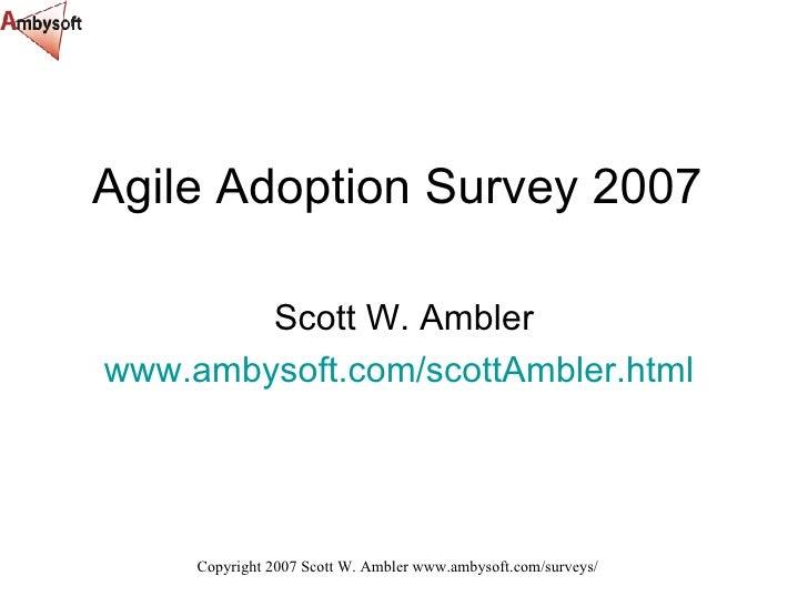 Agile Adoption Survey 2007 Scott W. Ambler www.ambysoft.com/scottAmbler.html
