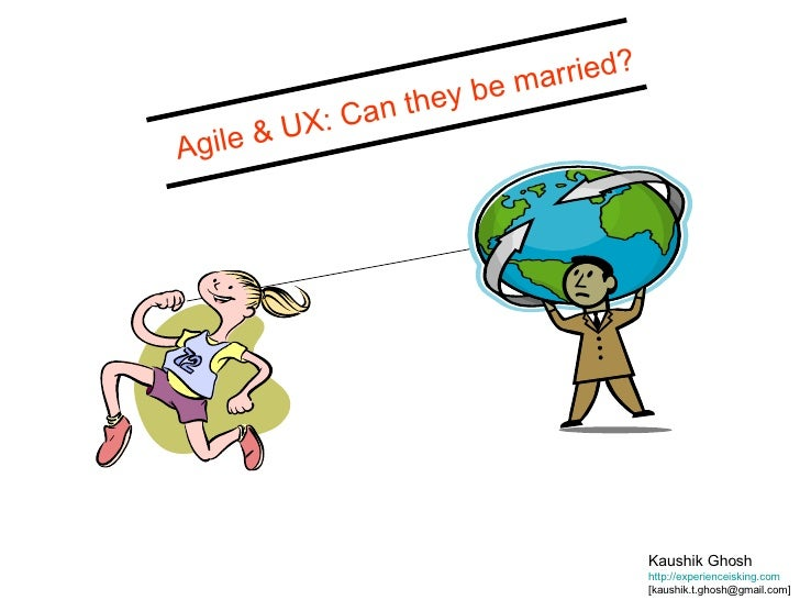Kaushik Ghosh http://experienceisking.com   [kaushik.t.ghosh@gmail.com] Agile & UX: Can they be married?