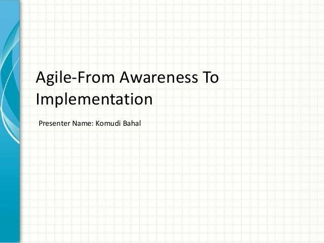 Agile-From Awareness ToImplementationPresenter Name: Komudi Bahal