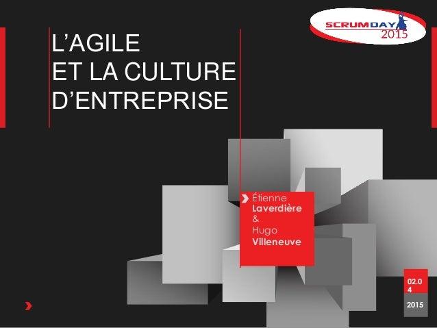 L'AGILE ET LA CULTURE D'ENTREPRISE Étienne Laverdière & Hugo Villeneuve 2015 02.0 4