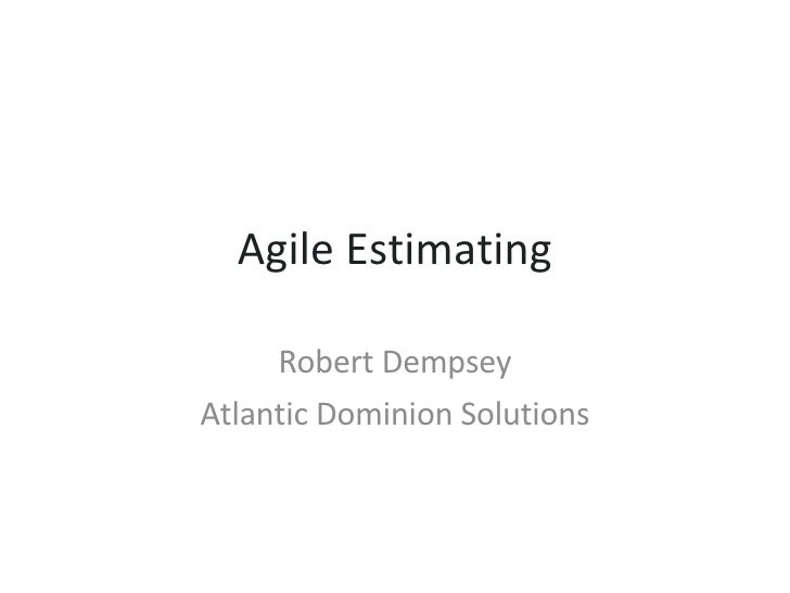 Agile Estimating Robert Dempsey Atlantic Dominion Solutions