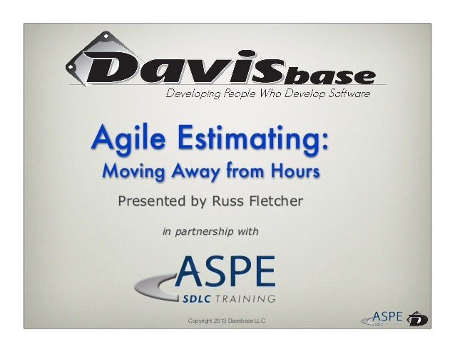 Copyright 2013 Davisbase LLC.Presented by Russ Fletcherin partnership withAgile Estimating:Moving Away from Hours