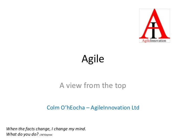 Agile<br />A view from the top<br />Colm O'hEocha – AgileInnovation Ltd<br />When the facts change, I change my mind. What...