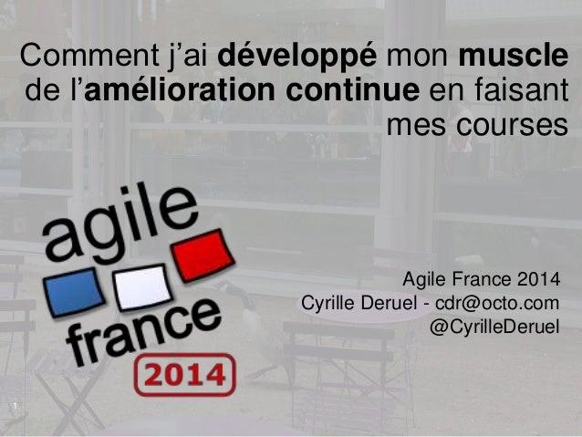 1 Agile France 2014 Cyrille Deruel - cdr@octo.com @CyrilleDeruel Comment j'ai développé mon muscle de l'amélioration conti...