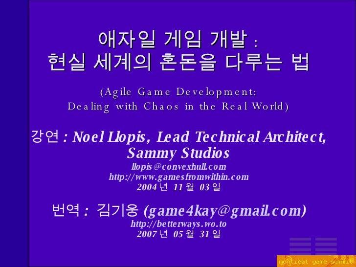 애자일 게임 개발 : 현실 세계의 혼돈을 다루는 법 <ul><ul><li>( Agile Game Development: Dealing with Chaos in the Real World ) </li></ul></ul><...