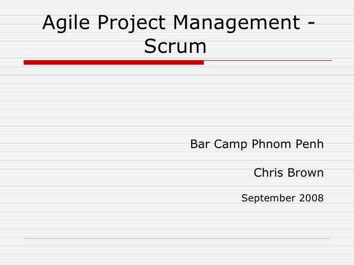 Agile Project Management - Scrum <ul><ul><li>Bar Camp Phnom Penh </li></ul></ul><ul><ul><li>Chris Brown </li></ul></ul><ul...