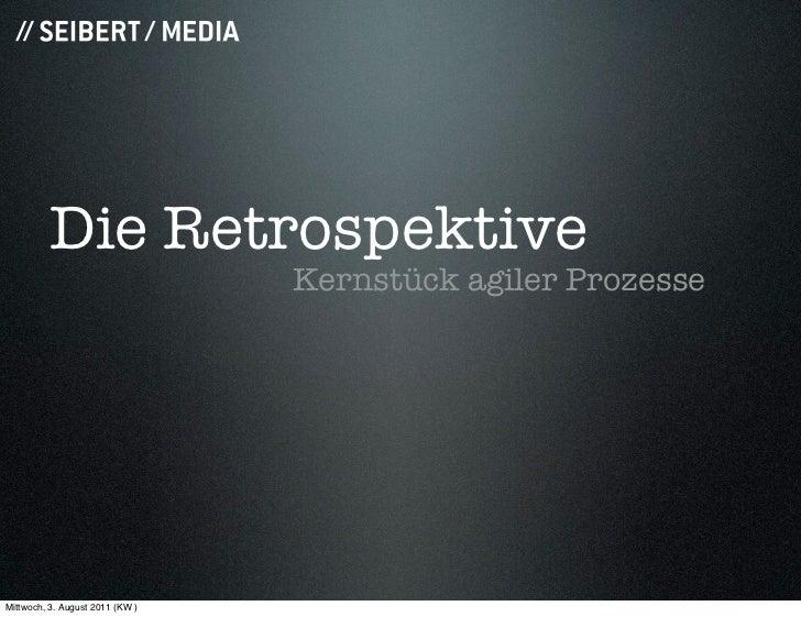 Die Retrospektive                                 Kernstück agiler ProzesseMittwoch, 3. August 2011 (KW )