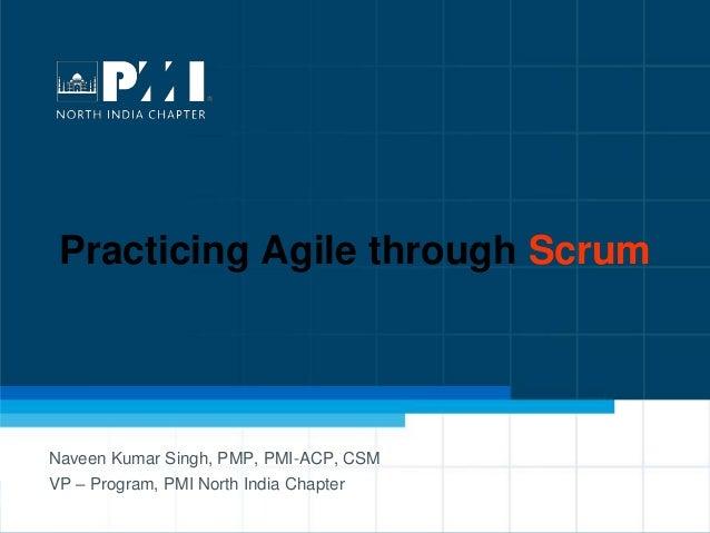 1 Practicing Agile through Scrum Naveen Kumar Singh, PMP, PMI-ACP, CSM VP – Program, PMI North India Chapter