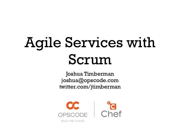 Agile Services with      Scrum        Joshua Timberman      joshua@opscode.com     twitter.com/jtimberman