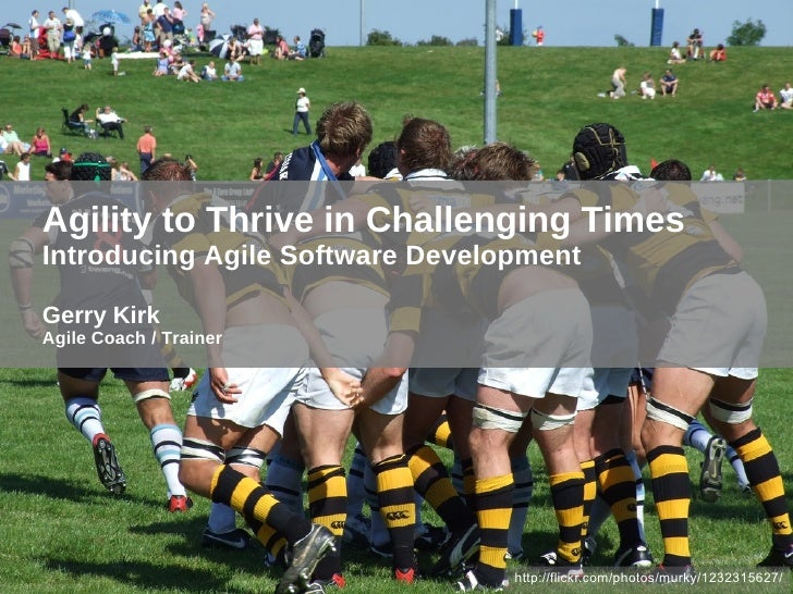 Agility to Thrive in Challenging Times Introducing Agile Software Development Gerry Kirk Agile Coach / Trainer http://flic...