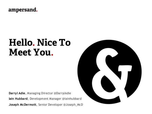 Hello. Nice ToMeet You.Darryl Adie, Managing Director @DarrylAdieIain Hubbard, Development Manager @iainhubbardJoseph McDe...